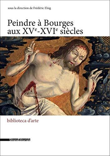 Peindre à Bourges aux XVe - XVIe siècles par  Frédéric Elsig