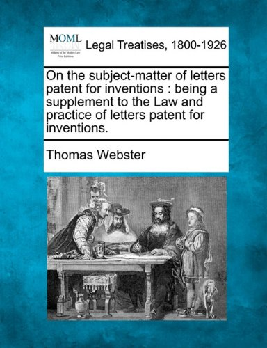 On the subject-matter of letters patent for inventions: being a supplement to the Law and practice of letters patent for inventions. por Thomas Webster