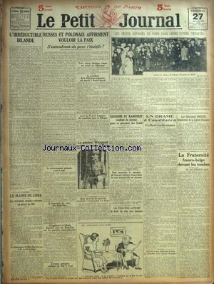 PETIT JOURNAL (LE) du 27/08/1920 - LA CRISE MINISTERIELLE BELGE ET L'ALLIANCE - M HYMANS - M. L'IRREDUCTIBLE IRLANDE - RUSSES ET POLONAIS AFFIRMENT VOULOIR LA PAIX - LES PETITS REFUGIES DE PARIS DANS LEURS FOUERS DEVASTES - KRASSINE ET KAMENEFF VENDENT DU PLATINE - DRAME A CASABLANCA - LE DR ROUX - LA FRATERNITE FRANCO-BELGE DEVANT LES TOMBES - LE GENERAL WEYGAND ARRIVE A PARIS - LE MAIRE DE CORK - MISS MAC SWINEY ET LLOYD GEORGE - LES ETATS-UNIS CONFERENT LE DROIT DE VOTE AUX FEMMES