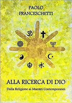 Alla ricerca di Dio: Un percorso spirituale dalle religioni ai maestri spirituali contemporanei di [Franceschetti, Paolo]