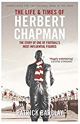 The Life and Times of Herbert Chapman: The Story of One of Football's Most Influential Figures