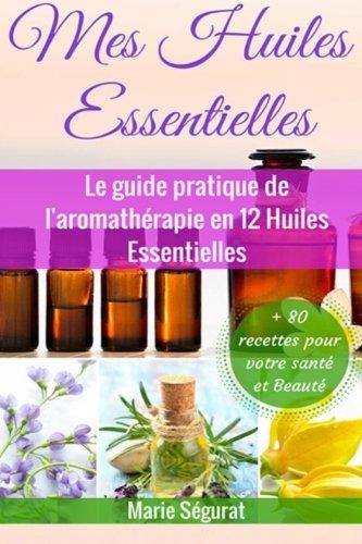 Mes Huiles Essentielles: Le guide pratique de l'aromathérapie en 12 huiles essentielles (aromathérapie, médecines douces, beauté, bien-être, forme, santé, soin du corps)