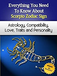 Everything You Need to Know About The Scorpio Zodiac Sign - Astrology, Compatibility, Love, Traits And Personality (Everything You Need to Know About Zodiac Signs Book 1) (English Edition)