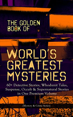 THE GOLDEN BOOK OF WORLD'S GREATEST MYSTERIES – 60+ Detective Stories,  Whodunit Tales, Suspense, Occult & Supernatural Stories in One Premium  Volume