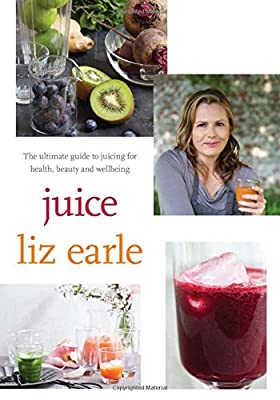 Juice: The Ultimate Guide to Juicing for Health, By Liz Earle