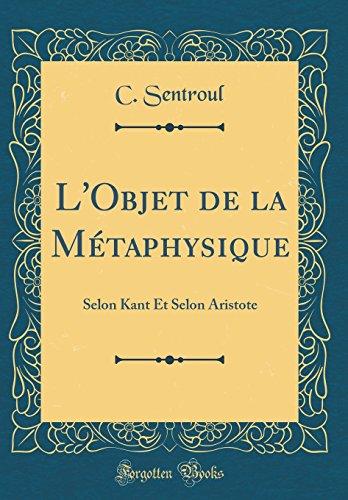 L'Objet de la Métaphysique: Selon Kant Et Selon Aristote (Classic Reprint) par C Sentroul