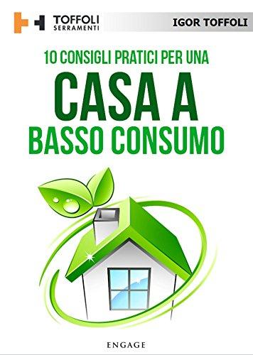 10 Consigli pratici per una casa a basso consumo: Tutti i segreti per avere una casa efficiente a livello energetico e risparmiare sulle bollette di Igor Toffoli