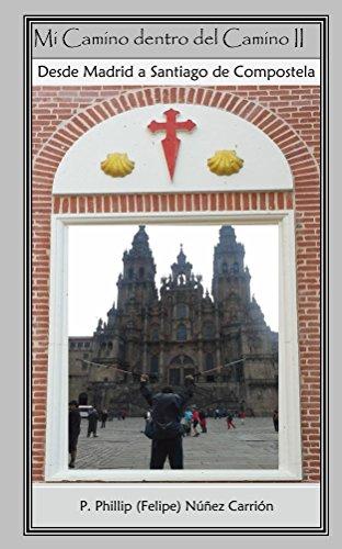 Mi Camino Dentro del Camino II: Desde Madrid a Santiago de Compostela por Phillip Nunez