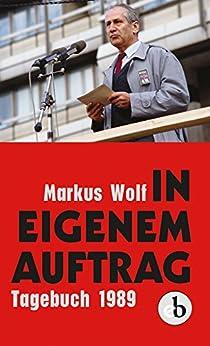 In eigenem Auftrag: Bekenntnisse und Einsichten. Tagebuch 1989 (German Edition) by [Wolf, Markus]
