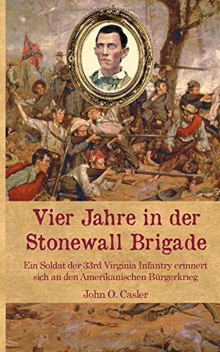 Vier Jahre in der Stonewall Brigade: Ein Soldat der 33rd Virginia Infantry erinnert sich an den Amerikanischen Bürgerkrieg (Zeitzeugen des Sezessionskrieges 9, Band 9)