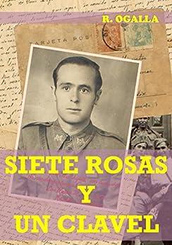 SIETE ROSAS Y UN CLAVEL: Condenado a muerte, el joven capitán recuerda su vida: amor, traición y guerra. (Spanish Edition) by [Ogalla, R.]