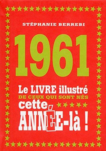 1961 - Le livre illustré de ceux qui sont nés cette année-là! par Stéphanie BERREBI