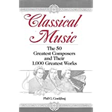 Classical Music: The 50 Greatest Composers and Their 1000 Greatest Works by Phil G. Goulding (1992-11-10)