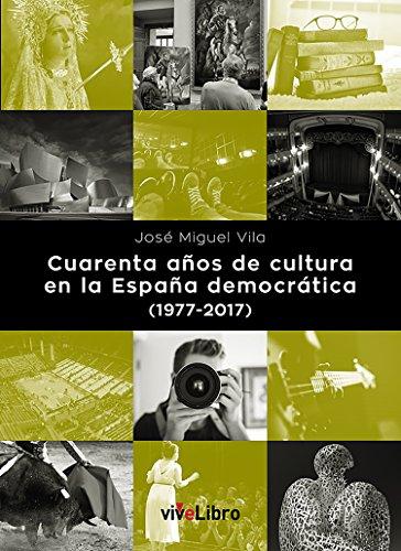 Cuarenta años de cultura en la España democrática (1977-2017) por José Miguel Vila López