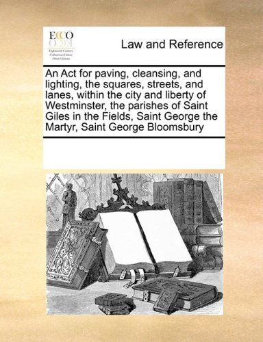 An Act for paving, cleansing, and lighting, the squares, streets, and lanes, within the city and liberty of Westminster, the parishes of Saint Giles ... George the Martyr, Saint George Bloomsbury by See Notes Multiple Contributors (2010-09-17)