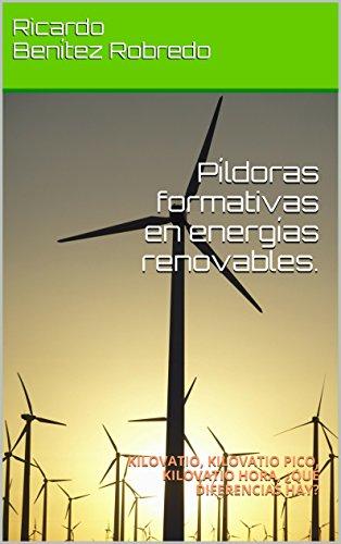 Píldoras formativas en energías renovables.: KILOVATIO, KILOVATIO PICO, KILOVATIO HORA,  ¿QUÉ DIFERENCIAS HAY? por Ricardo Benítez Robredo