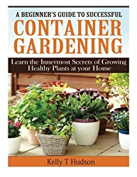 A Beginner?s Guide to Successful Container Gardening: Learn the Innermost Secrets of Growing Healthy Plants at your Home