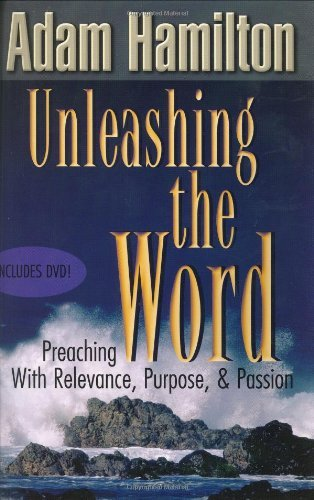Unleashing the Word: Preaching with Relevance, Purpose, and Passion by Adam Hamilton (2003-09-01)