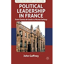 Political Leadership in France: From Charles de Gaulle to Nicolas Sarkozy (French Politics, Society and Culture) by J. Gaffney (2012-04-15)