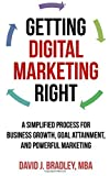 Getting Digital Marketing Right: A Simplified Process For Business Growth, Goal Attainment, and Powerful Marketing by David J. Bradley (2015-01-22)