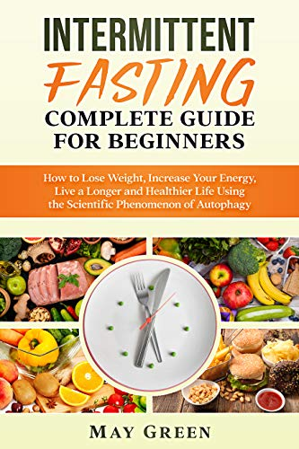Intermittent Fasting Complete Guide  for Beginners: How to Lose Weight, Increase Your Energy, Live a Longer and Healthier Life Using the Scientific Phenomenon of Autophagy (English Edition)