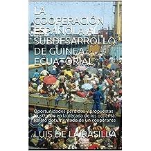 LA COOPERACIÓN ESPAÑOLA AL SUBDESARROLLO DE GUINEA ECUATORIAL: Oportunidades perdidas y propuestas frustradas en la década de los ochenta. Relato documentado de un cooperante (Spanish Edition)