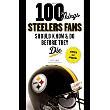 100 Things Steelers Fans Should Know & Do Before They Die (100 Things... Fans Should Know & Do Before They Die)