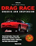 How to Build a Winning Drag Race Chassis and Suspension: Chassis Fabrication, Front & Rear Suspension, Steering & Rear Axle, Shocks, Springs & Brakes, Ladder Bars, Four Links & Bolt-On Bar Setups
