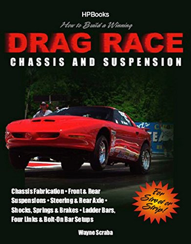 How to Build a Winning Drag Race Chassis and Suspension: Chassis Fabrication, Front & Rear Suspension, Steering & Rear Axle, Shocks, Springs & Brakes, Ladder Bars, Four Links & Bolt-On Bar Setups (Hot Rod Chassis)