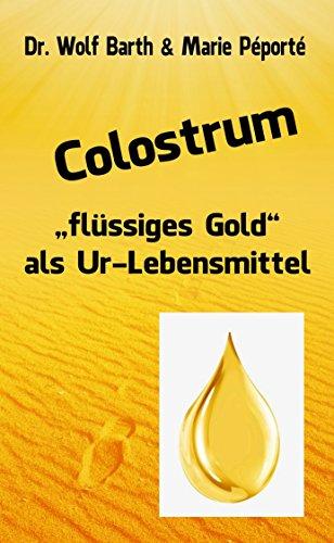 """Colostrum: """"flüssiges Gold"""" als Ur-Lebensmittel von [Barth, Dr. Wolf, Péporté, Marie]"""