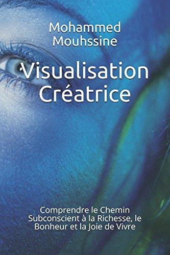 Visualisation Créatrice: Comprendre le Chemin Subconscient à la Richesse, le Bonheur et la Joie de Vivre par Mohammed Mouhssine