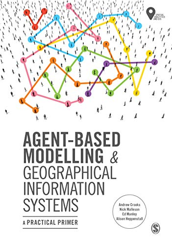 Agent-Based Modelling and Geographical Information Systems: A Practical Primer (Spatial Analytics and Gis) (Computer Systems Information)