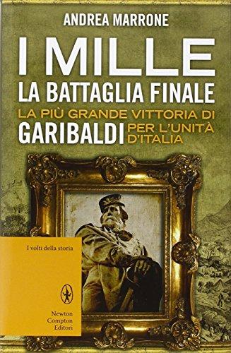 I Mille. La battaglia finale. La più grande vittoria di Garibaldi per l'unità d'Italia di Andrea Marrone