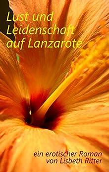 Lust und Leidenschaft auf Lanzarote: ein erotischer Roman von [Ritter, Lisbeth]