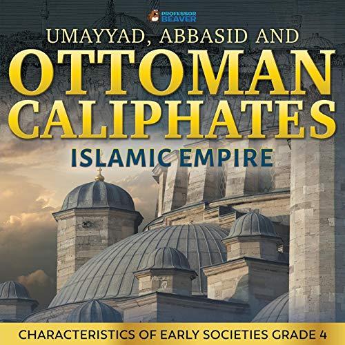 Umayyad, Abbasid and Ottoman Caliphates - Islamic Empire: Characteristics of Early Societies Grade 4