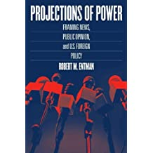 Projections of Power: Framing News, Public Opinion, and U.S. Foreign Policy (Studies in Communication, Media, and Pub) 1st edition by Entman, Robert M. (2003) Paperback