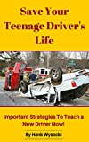 Save Your Teenage Driver's Life: Important Strategies to Teach a New Driver Now! (Learn to Drive Series Book 3)