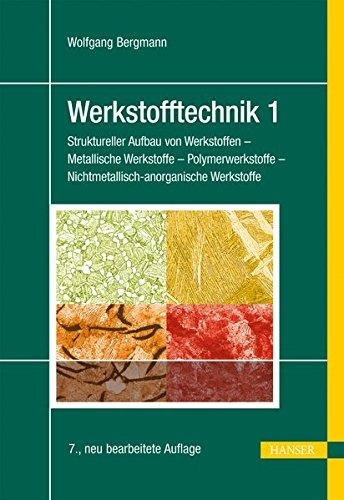 Werkstofftechnik 1: Struktureller Aufbau von Werkstoffen - Metallische Werkstoffe - Polymerwerkstoffe - Nichtmetallisch-anorganische Werkstoffe