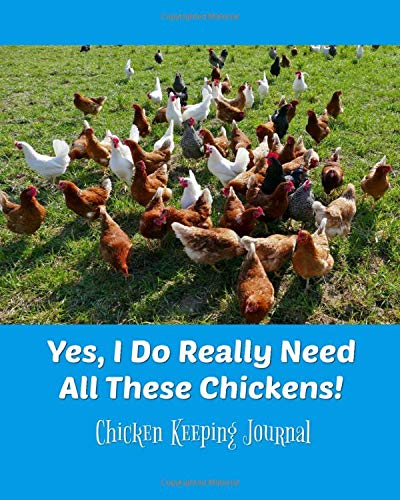 Yes, I Do Really Need All These Chickens! Chicken Keeping Journal: Backyard Chicken Farmer Notebook, 4 year Daily Tracker for egg log, feeding, health, water, meds, coop cleaning, shopping lists, etc.