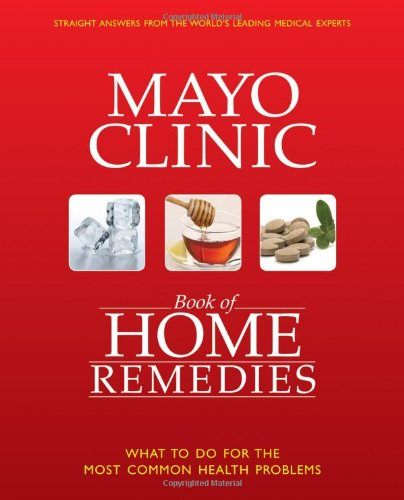 Mayo Clinic Book of Home Remedies: What to Do for the Most Common Health Problems