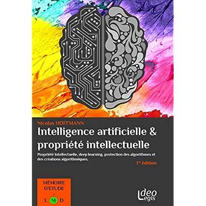 L'intelligence artificielle et la propriété intellectuelle: Propriété intellectuelle, deep learning, protection des algorithmes et des créations algorithmiques