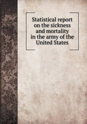 Statistical Report on the Sickness and Mortality in the Army of the United States by Thomas, Jr Lawson (2013-05-09)