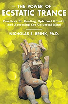 The Power of Ecstatic Trance: Practices for Healing, Spiritual Growth, and Accessing the Universal Mind (English Edition) par [Brink Ph.D., Nicholas E.]