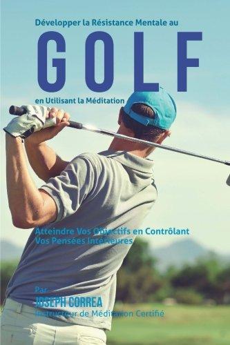 Developper la Resistance Mentale Au Golf en Utilisant la Meditation: Atteindre Vos Objectifs en Controlant Vos Pensees Interieures