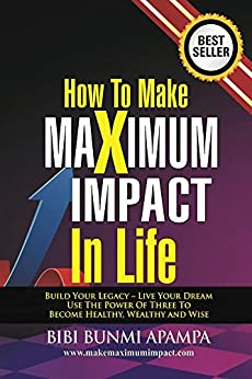 How to Make Maximum Impact in Life: Build Your Legacy - Live Your Dream.Use the Power of Three To Become Healthy Wealthy and Wise by [Apampa, Bibi]