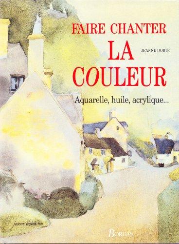 Faire chanter la couleur : Aquarelle, huile, acrylique par Jeanne Dobie