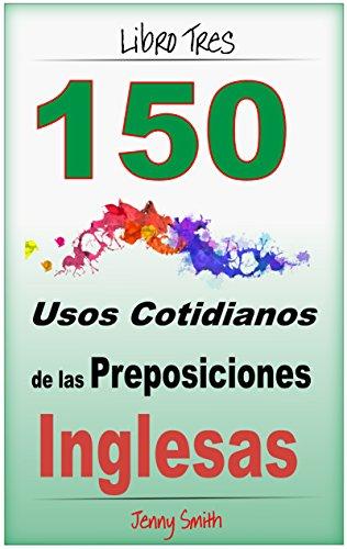 150 Usos Cotidianos de las Preposiciones Inglesas. Libro Tres: Intermedio a Avanzado.