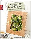 Kreativer leben mit Pflanzen: Originelle Pflanzideen für drinnen & draußen (Einfach inspirierend)