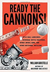 Ready the Cannons!: Build Wiffle Ball Launchers, Beverage Bottle Bazookas, Hydro Swivel Guns, and Other Artisanal Artillery by William Gurstelle (2016-10-01)