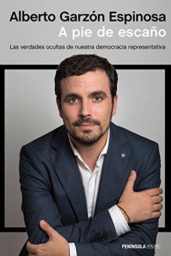 A pie de escaño: Las verdades ocultas de nuestra democracia representativa (ATALAYA) por Alberto Garzón Espinosa
